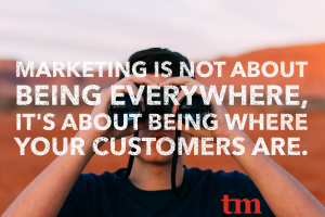 Marketing is not about being everywhere, it's about being where your customers are.